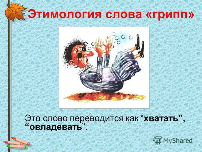 Этимология слова «грипп» Это слово переводится как хватать, овладевать.