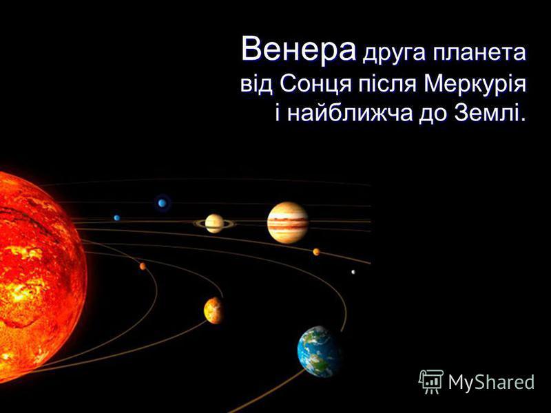 Венера друга планета від Сонця після Меркурія і найближча до Землі.