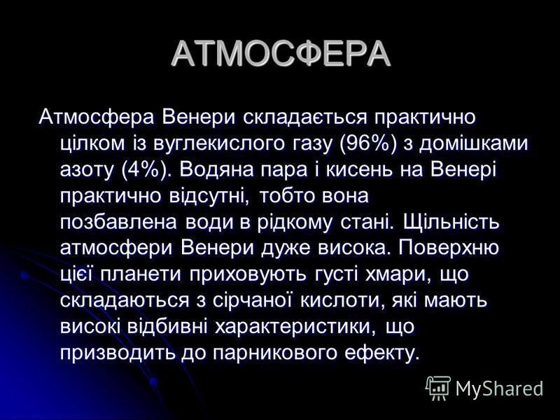 АТМОСФЕРА Атмосфера Венери складається практично цілком із вуглекислого газу (96%) з домішками азоту (4%). Водяна пара і кисень на Венері практично відсутні, тобто вона позбавлена води в рідкому стані. Щільність атмосфери Венери дуже висока. Поверхню