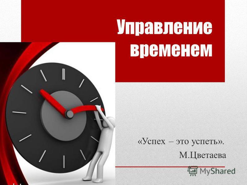 Управление временем «Успех – это успеть». М.Цветаева