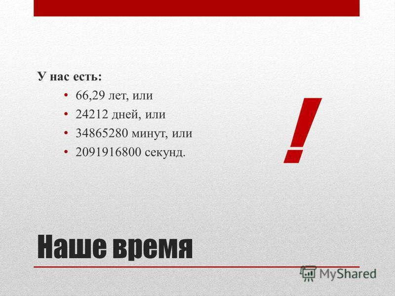 Наше время У нас есть: 66,29 лет, или 24212 дней, или 34865280 минут, или 2091916800 секунд. !