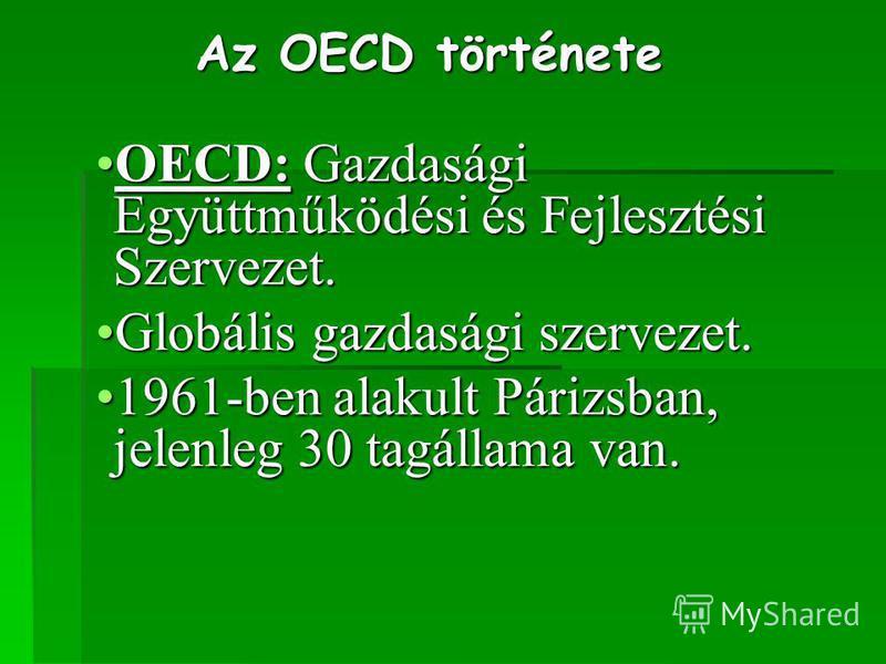 Az OECD története OECD: Gazdasági Együttműködési és Fejlesztési Szervezet.OECD: Gazdasági Együttműködési és Fejlesztési Szervezet. Globális gazdasági szervezet.Globális gazdasági szervezet. 1961-ben alakult Párizsban, jelenleg 30 tagállama van.1961-b