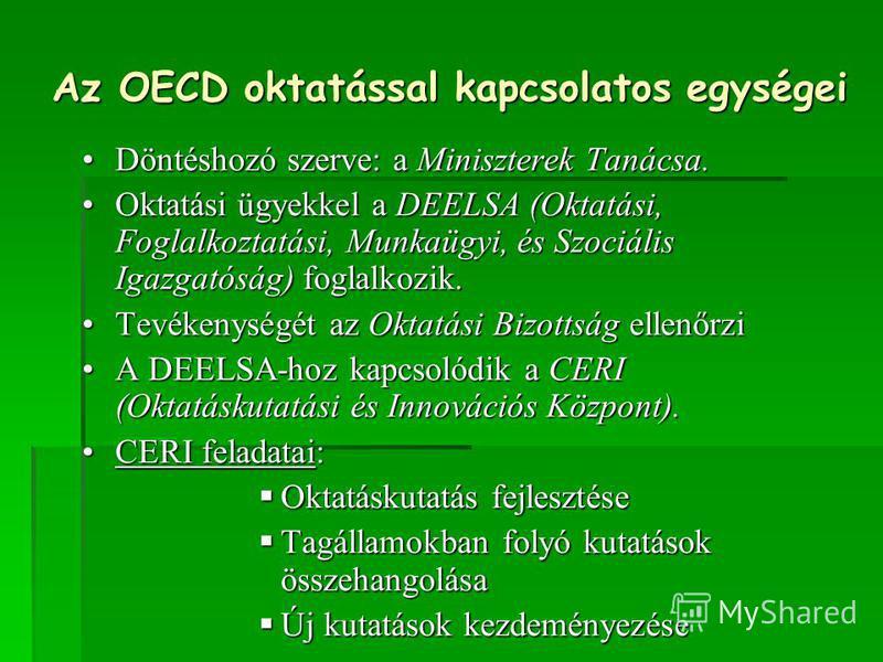 Az OECD oktatással kapcsolatos egységei Döntéshozó szerve: a Miniszterek Tanácsa.Döntéshozó szerve: a Miniszterek Tanácsa. Oktatási ügyekkel a DEELSA (Oktatási, Foglalkoztatási, Munkaügyi, és Szociális Igazgatóság) foglalkozik.Oktatási ügyekkel a DEE