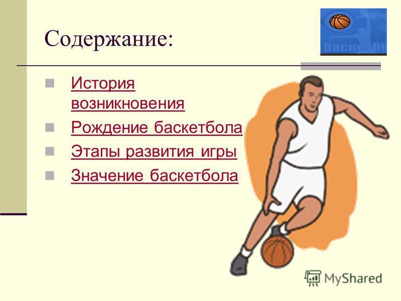 Содержание: История возникновения История возникновения Рождение баскетбола Этапы развития игры Значение баскетбола