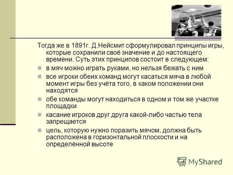 Тогда же в 1891 г. Д.Нейсмит сформулировал принципы игры, которые сохранили своё значение и до настоящего времени. Суть этих принципов состоит в следующем: в мяч можно играть руками, но нельзя бежать с ним все игроки обеих команд могут касаться мяча