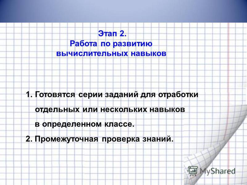 Этап 2. Работа по развитию вычислительных навыков 1. Готовятся серии заданий для отработки отдельных или нескольких навыков в определенном классе. 2. Промежуточная проверка знаний.