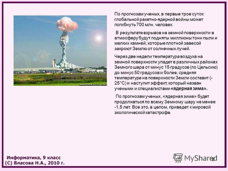 6 По прогнозам ученых, в первые трое суток глобальной ракетно-ядерной войны может погибнуть 700 млн. человек. В результате взрывов на земной поверхности в атмосферу будут подняты миллионы тонн пыли и мелких камней, которые плотной завесой закроют Зем