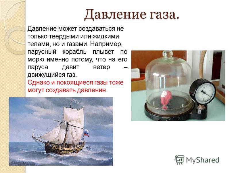 Давление газа. Давление может создаваться не только твердыми или жидкими телами, но и газами. Например, парусный корабль плывет по морю именно потому, что на его паруса давит ветер – движущийся газ. Однако и покоящиеся газы тоже могут создавать давле