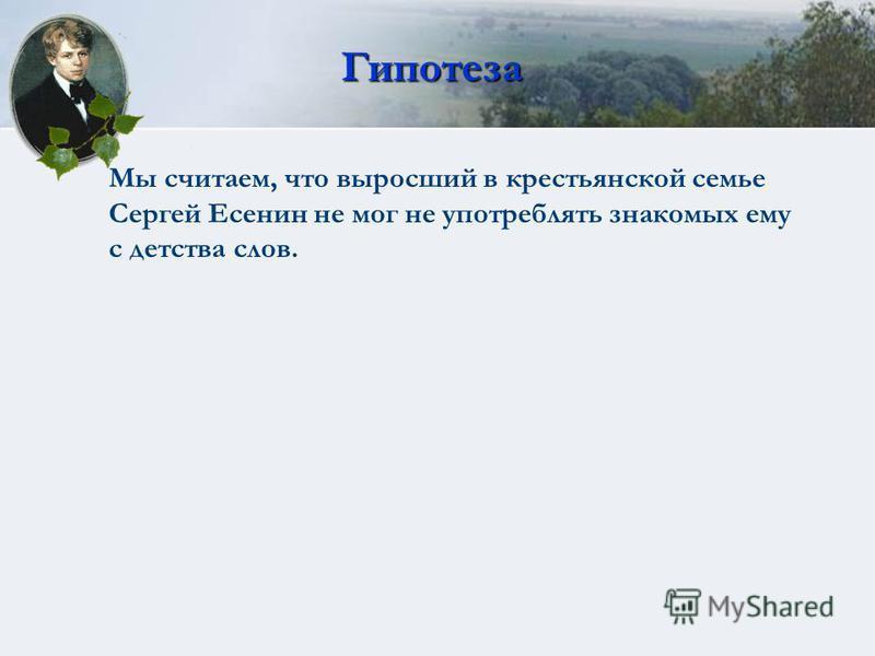Гипотеза Мы считаем, что выросший в крестьянской семье Сергей Есенин не мог не употреблять знакомых ему с детства слов.