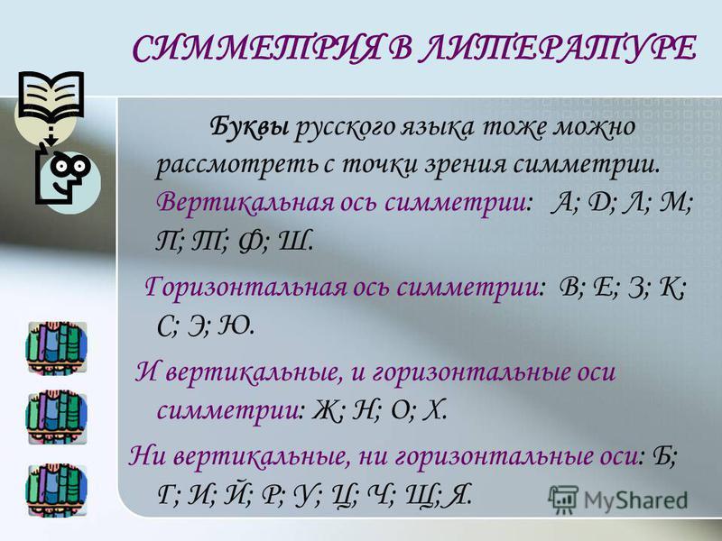 СИММЕТРИЯ В ЛИТЕРАТУРЕ Буквы русского языка тоже можно рассмотреть с точки зрения симметрии. Вертикальная ось симметрии: А; Д; Л; М; П; Т; Ф; Ш. Горизонтальная ось симметрии: В; Е; З; К; С; Э; Ю. И вертикальные, и горизонтальные оси симметрии: Ж; Н;