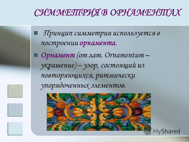 СИММЕТРИЯ В ОРНАМЕНТАХ Принцип симметрия используется в построении орнамента. Орнамент (от лат. Ornamentum – украшение) – узор, состоящий из повторяющихся, ритмически упорядоченных элементов.