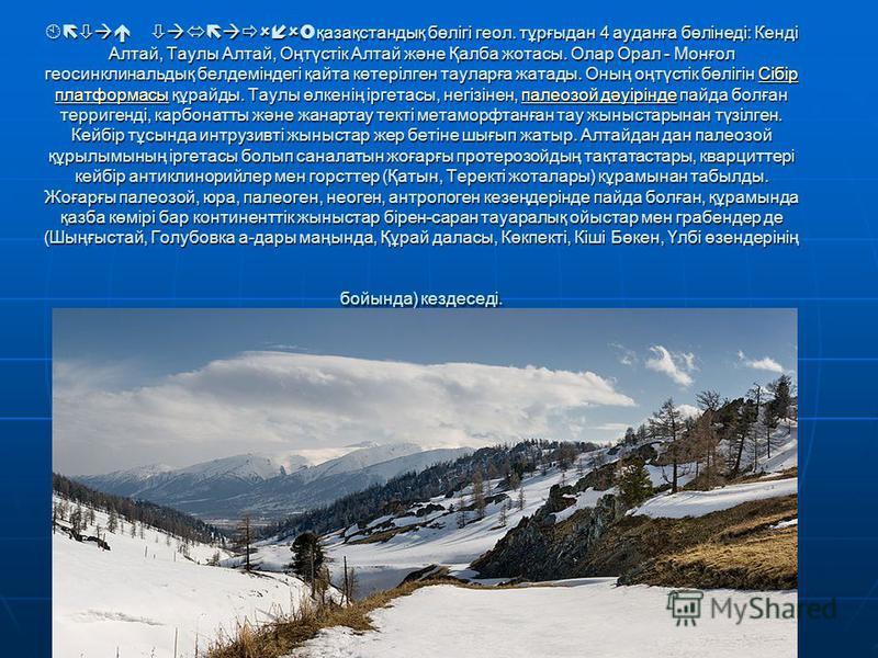 Алтай тауларының қазақстандық бөлігі геол. тұрғыдан 4 ауданға бөлінеді: Кенді Алтай, Таулы Алтай, Оңтүстік Алтай және Қалба жотасы. Олар Орал - Монғол геосинклинальдық белдеміндегі қайта көтерілген тауларға жатады. Оның оңтүстік бөлігін Сібір платфор