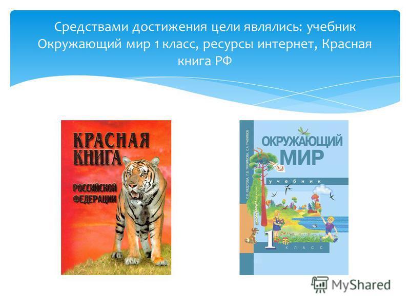 Средствами достижения цели являлись: учебник Окружающий мир 1 класс, ресурсы интернет, Красная книга РФ