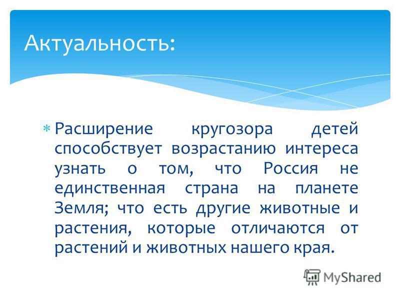 Расширение кругозора детей способствует возрастанию интереса узнать о том, что Россия не единственная страна на планете Земля; что есть другие животные и растения, которые отличаются от растений и животных нашего края. Актуальность: