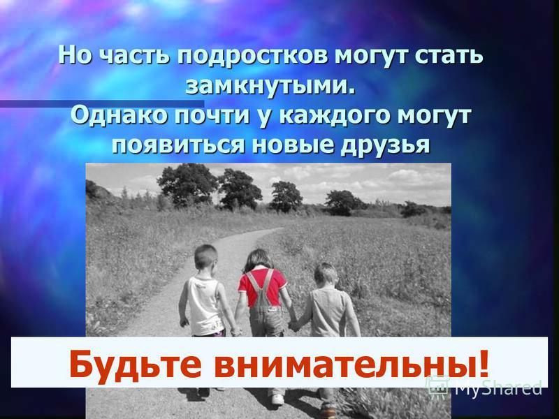 Но часть подростков могут стать замкнутыми. Однако почти у каждого могут появиться новые друзья Будьте внимательны!