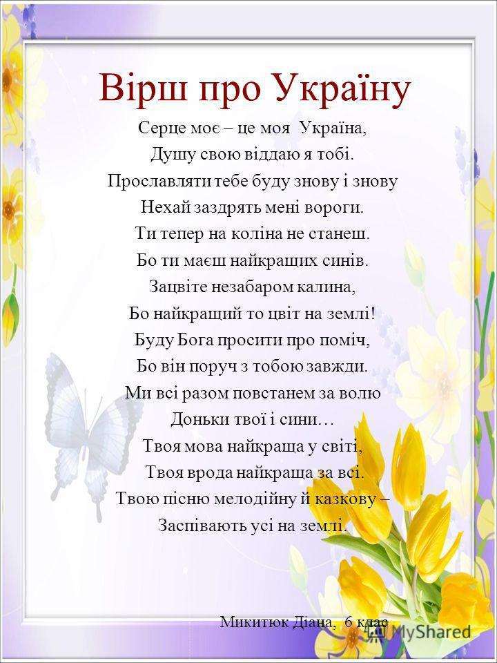 Вірш про Україну Серце моє – це моя Україна, Душу свою віддаю я тобі. Прославляти тебе буду знову і знову Нехай заздрять мені вороги. Ти тепер на коліна не станеш. Бо ти маєш найкращих синів. Зацвіте незабаром калина, Бо найкращий то цвіт на землі! Б