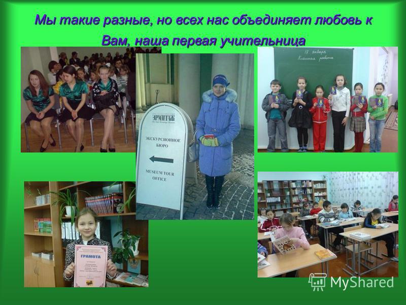 Мы такие разные, но всех нас объединяет любовь к Вам, наша первая учительница