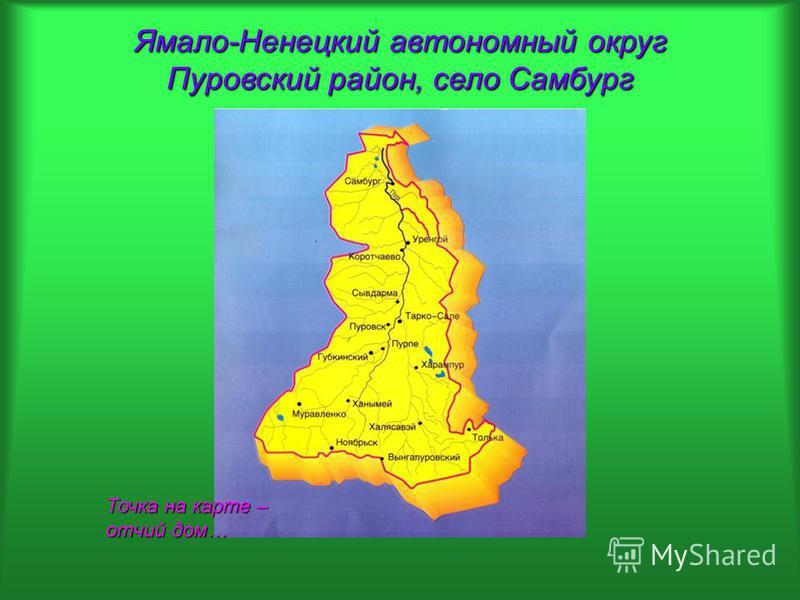 Ямало-Ненецкий автономный округ Пуровский район, село Самбург Точка на карте – отчий дом…