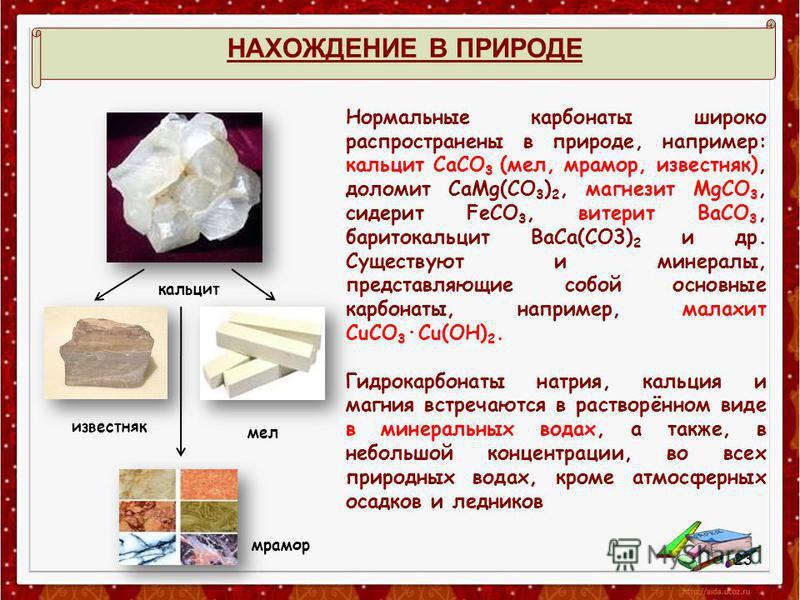 НАХОЖДЕНИЕ В ПРИРОДЕ Нормальные карбонаты широко распространены в природе, например: кальцит СаСО 3 (мел, мрамор, известняк), доломит CaMg(CO 3 ) 2, магнезит MgCO 3, сидерит FeCO 3, витерит ВаСО 3, баритокальцит BaCa(CO3) 2 и др. Существуют и минерал