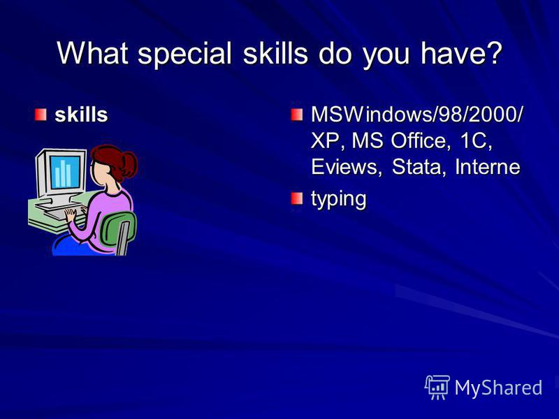 What special skills do you have? skills MSWindows/98/2000/ XP, MS Office, 1C, Eviews, Stata, Interne typing