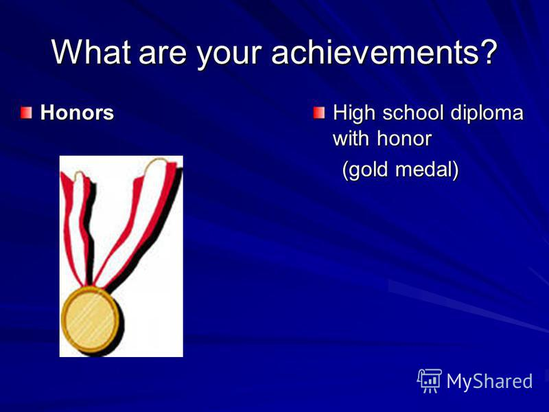What are your achievements? Honors High school diploma with honor (gold medal) (gold medal)
