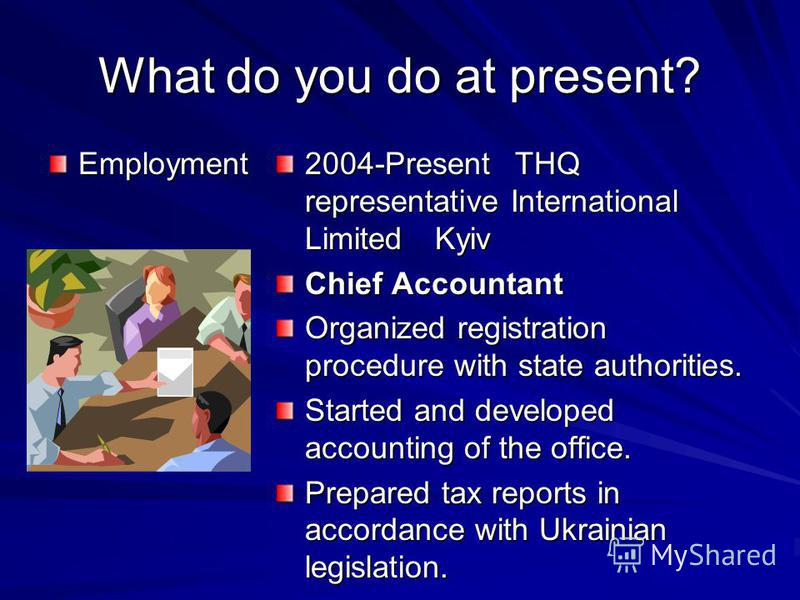 What do you do at present? Employment 2004-PresentTHQ representative International LimitedKyiv Chief Accountant Organized registration procedure with state authorities. Started and developed accounting of the office. Prepared tax reports in accordanc