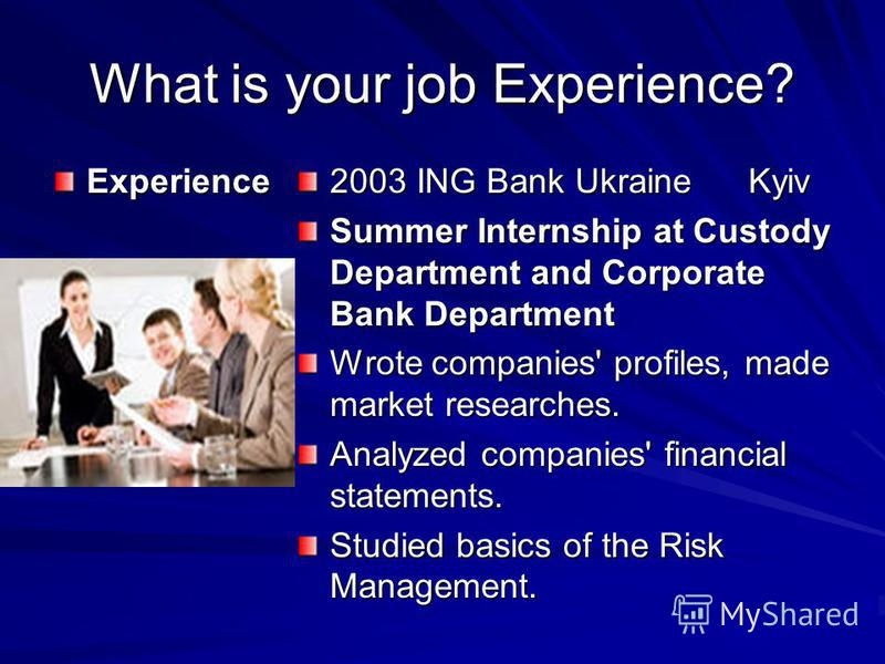 What is your job Experience? Experience 2003 ING Bank Ukraine Kyiv Summer Internship at Custody Department and Corporate Bank Department Wrote companies' profiles, made market researches. Analyzed companies' financial statements. Studied basics of th