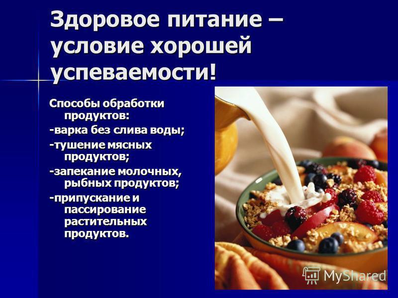 Здоровое питание – условие хорошей успеваемости! Способы обработки продуктов: -варка без слива воды; -тушение мясных продуктов; -запекание молочных, рыбных продуктов; -пропускание и пассирование растительных продуктов.