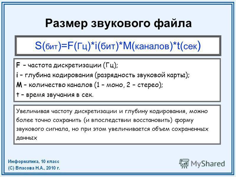 Размер звукового файла S( бит )=F( Гц )*i( бит )*M( каналов )*t( сек ) F – частота дискретизации (Гц); i – глубина кодирования (разрядность звуковой карты); M – количество каналов (1 – моно, 2 – стерео); t – время звучания в сек. Увеличивая частоту д