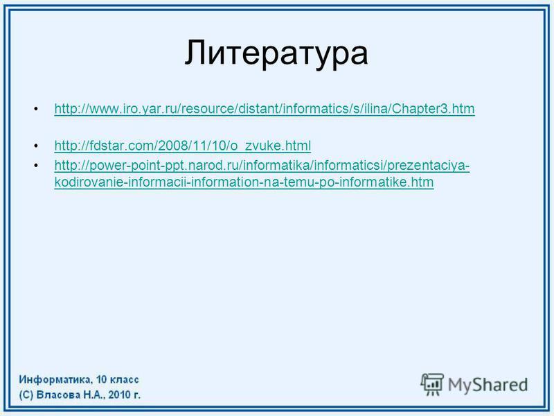 Литература http://www.iro.yar.ru/resource/distant/informatics/s/ilina/Chapter3. htm http://fdstar.com/2008/11/10/o_zvuke.html http://power-point-ppt.narod.ru/informatika/informaticsi/prezentaciya- kodirovanie-informacii-information-na-temu-po-informa