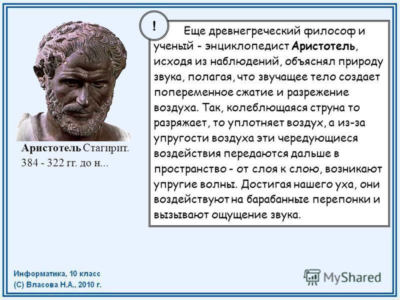 Еще древнегреческий философ и ученый - энциклопедист Аристотель, исходя из наблюдений, объяснял природу звука, полагая, что звучащее тело создает попеременное сжатие и разрежение воздуха. Так, колеблющаяся струна то разряжает, то уплотняет воздух, а
