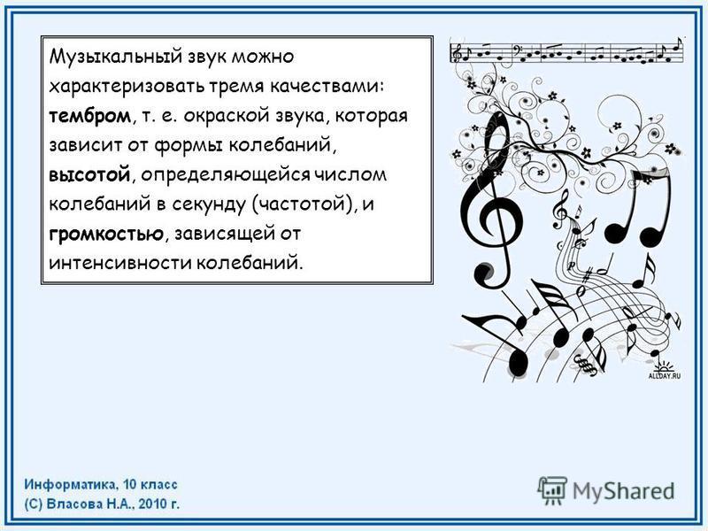 Музыкальный звук можно характеризовать тремя качествами: тембром, т. е. окраской звука, которая зависит от формы колебаний, высотой, определяющейся числом колебаний в секунду (частотой), и громкостью, зависящей от интенсивности колебаний.
