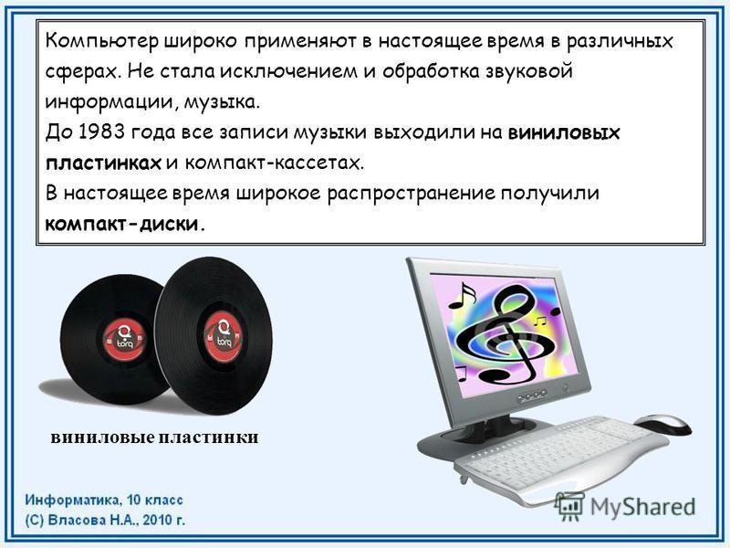 Компьютер широко применяют в настоящее время в различных сферах. Не стала исключением и обработка звуковой информации, музыка. До 1983 года все записи музыки выходили на виниловых пластинках и компакт-кассетах. В настоящее время широкое распространен