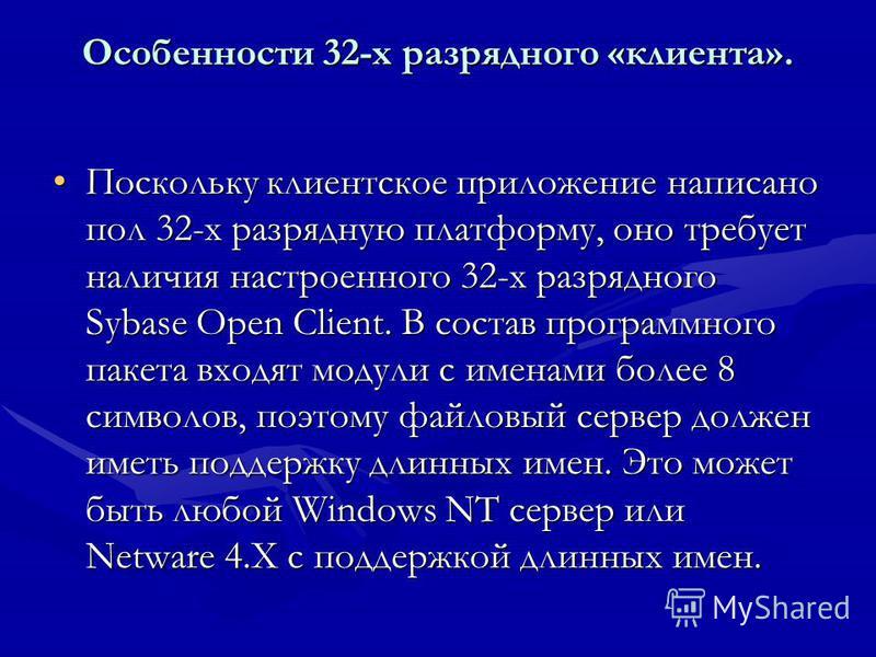 Особенности 32-х разрядного «клиента». Поскольку клиентское приложение написано пол 32-х разрядную платформу, оно требует наличия настроенного 32-х разрядного Sybase Open Client. В состав программного пакета входят модули с именами более 8 символов,