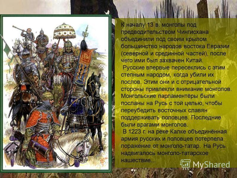 К началу 13 в. монголы под предводительством Чингисхана объединили под своим крылом большинство народов востока Евразии (северной и срединной частей), после чего ими был захвачен Китай. Русские впервые пересеклись с этим степным народом, когда убили
