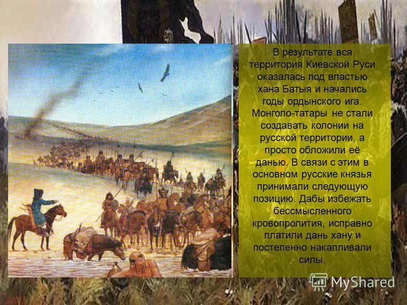В результате вся территория Киевской Руси оказалась под властью хана Батыя и начались годы ордынского ига. Монголо-татары не стали создавать колонии на русской территории, а просто обложили её данью. В связи с этим в основном русские князья принимали