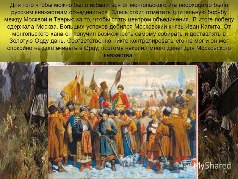Для того чтобы можно было избавиться от монгольского ига необходимо было русским княжествам объединиться. Здесь стоит отметить длительную борьбу между Москвой и Тверью за то, чтобы стать центром объединения. В итоге победу одержала Москва. Больших ус