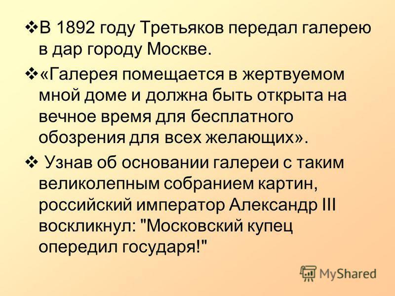В 1892 году Третьяков передал галерею в дар городу Москве. «Галерея помещается в жертвуемом мной доме и должна быть открыта на вечное время для бесплатного обозрения для всех желающих». Узнав об основании галереи с таким великолепным собранием картин
