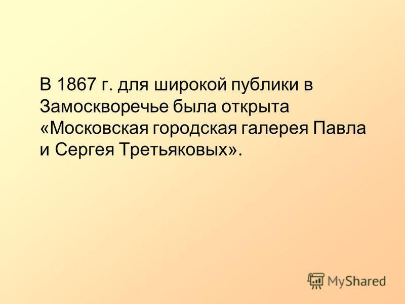 В 1867 г. для широкой публики в Замоскворечье была открыта «Московская городская галерея Павла и Сергея Третьяковых».