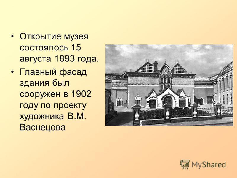 Открытие музея состоялось 15 августа 1893 года. Главный фасад здания был сооружен в 1902 году по проекту художника В.М. Васнецова