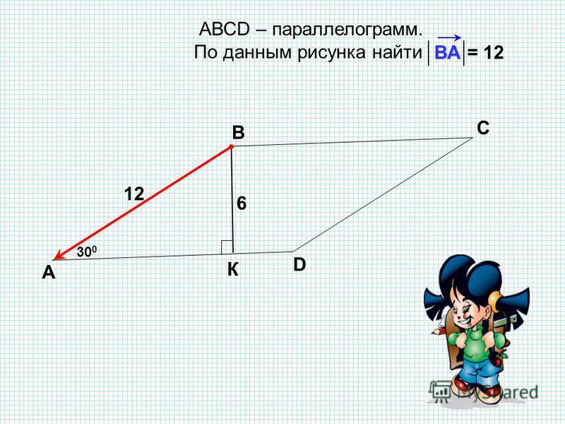 АВСD – параллелограмм. По данным рисунка найти А В С D ВAВAВAВA 30 0 6 К 12 = 12