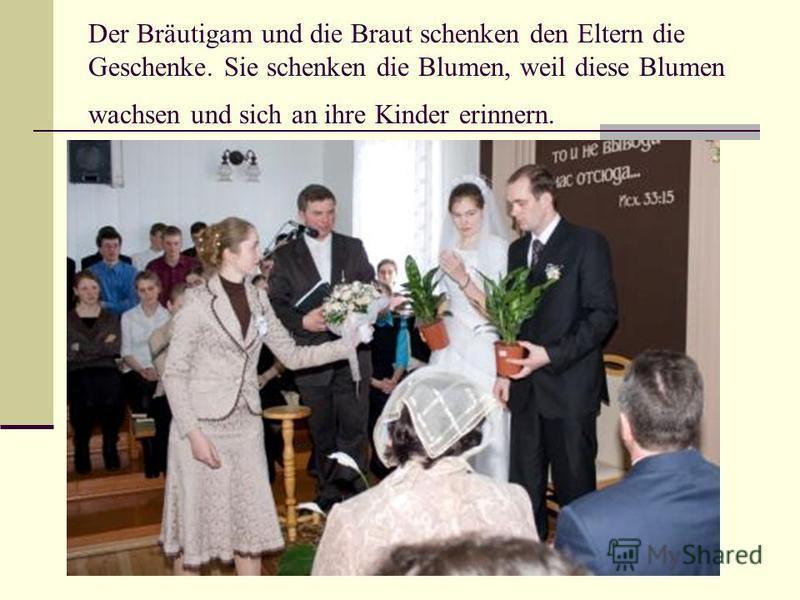 Der Bräutigam und die Braut schenken den Eltern die Geschenke. Sie schenken die Blumen, weil diese Blumen wachsen und sich an ihre Kinder erinnern.