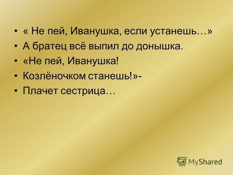 « Не пей, Иванушка, если устанешь…» А братец всё выпил до донышка. «Не пей, Иванушка! Козлёночком станешь!»- Плачет сестрица…