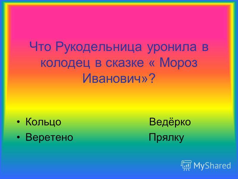 Что Рукодельница уронила в колодец в сказке « Мороз Иванович»? Кольцо Ведёрко Веретено Прялку