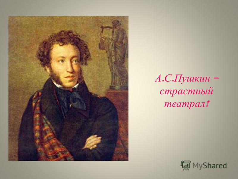 А. С. Пушкин – страстный театрал !