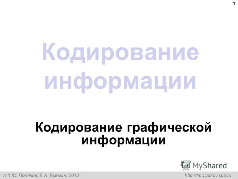 К.Ю. Поляков, Е.А. Ерёмин, 2013 http://kpolyakov.spb.ru Кодирование информации Кодирование графической информации 1