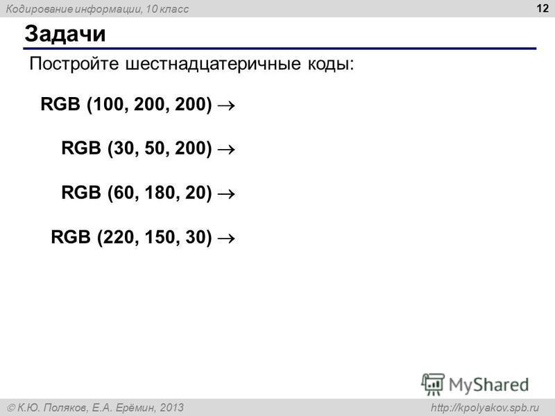 Кодирование информации, 10 класс К.Ю. Поляков, Е.А. Ерёмин, 2013 http://kpolyakov.spb.ru Задачи 12 Постройте шестнадцатеричные коды: RGB (100, 200, 200) RGB (30, 50, 200) RGB (60, 180, 20) RGB (220, 150, 30)