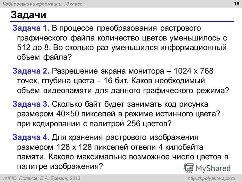Кодирование информации, 10 класс К.Ю. Поляков, Е.А. Ерёмин, 2013 http://kpolyakov.spb.ru Задачи 18 Задача 1. В процессе преобразования растрового графического файла количество цветов уменьшилось с 512 до 8. Во сколько раз уменьшился информационный об