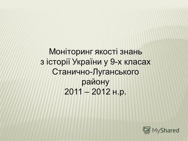 Моніторинг якості знань з історії України у 9-х класах Станично-Луганського району 2011 – 2012 н.р.