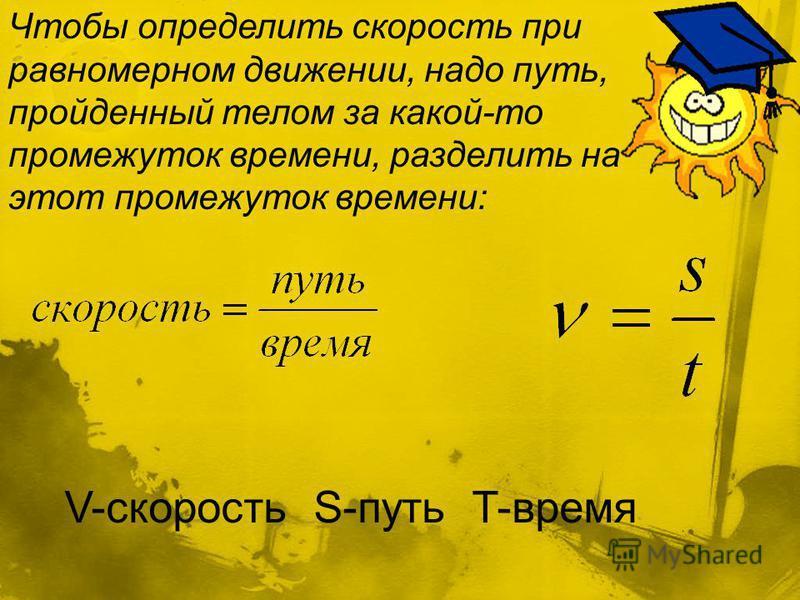 Чтобы определить скорость при равномерном движении, надо путь, пройденный телом за какой-то промежуток времени, разделить на этот промежуток времени: V-скорость S-путь T-время